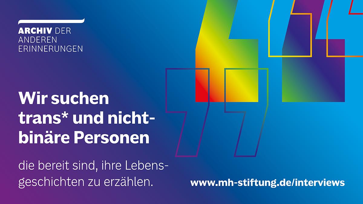 """Textgrafik des Archivs der anderen Erinnerungen. Text: """"Wir suchen trans* und nicht-binäre Personen, die bereit sind ihre Lebensgeschichten zu erzählen. Link auf die Website www.mh-stiftung.de."""
